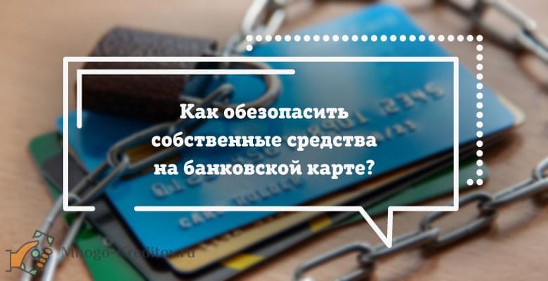 Как обезопасить собственные средства на банковской карте?