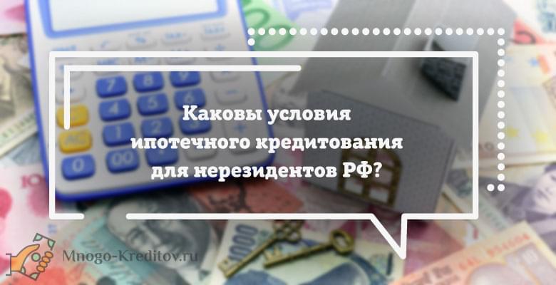 Каковы условия ипотечного кредитования для нерезидентов РФ?