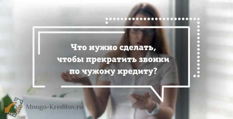 Что нужно сделать, чтобы прекратить звонки по чужому кредиту{q}