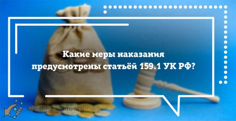 Какие меры наказания предусмотрены статьёй 159.1 УК РФ?