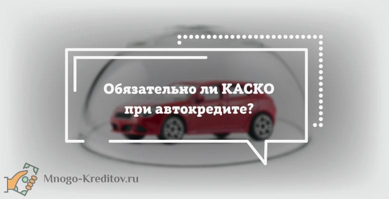 Обязательно ли КАСКО при автокредите?